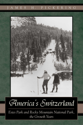 America's Switzerland: Estes Park and Rocky Mountain National Park, the Growth Years - Pickering, James H