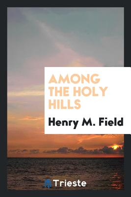Among the Holy Hills - Field, Henry M