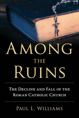 Among the Ruins: The Decline and Fall of the Roman Catholic Church - Williams, Paul L
