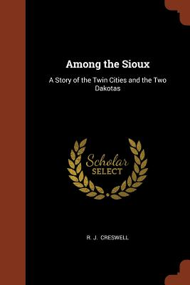 Among the Sioux: A Story of the Twin Cities and the Two Dakotas - Creswell, R J