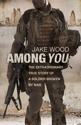 Among You: The Extraordinary True Story of a Soldier Broken by War - Wood, Jake