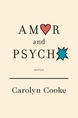 Amor and Psycho: Stories - Cooke, Carolyn