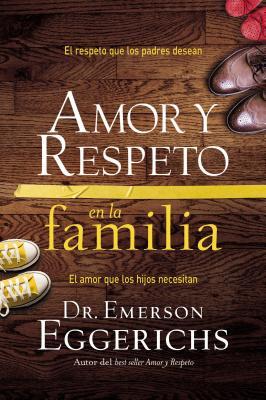 Amor y Respeto En La Familia: El Respeto Que Los Padres Desean, El Amor Que Los Hijos Necesitan - Eggerichs, Emerson, Dr., PhD