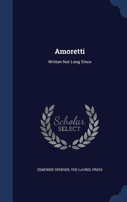 Amoretti: Written Not Long Since - Spenser, Edmunde, and The Laurel Press (Creator)
