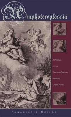Amphoteroglossia: A Poetics of the Twelfth-Century Medieval Greek Novel - Roilos, Panagiotis