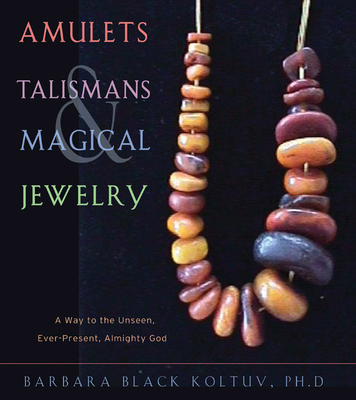 Amulets, Talismans, and Magical Jewelry: A Way to the Unseen, Everpresent, Almighty God - Koltuv, Barbara Black, Ph.D.