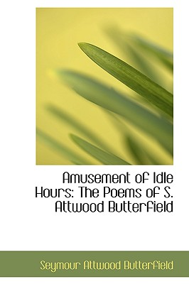 Amusement of Idle Hours: The Poems of S. Attwood Butterfield - Butterfield, Seymour Attwood