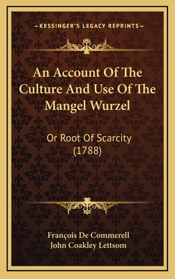 An Account of the Culture and Use of the Mangel Wurzel: Or Root of Scarcity (1788) - De Commerell, Frana Ae'a a Ois, and Lettsom, John Coakley (Translated by)