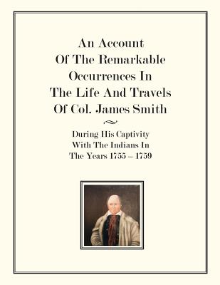 An Account Of The Remarkable Occurrences In The Life of Col. James Smith: During His Captivity With the Indians In The Years 1755-1759 - Smith, James