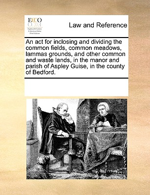 An ACT for Inclosing and Dividing the Common Fields, Common Meadows, Lammas Grounds, and Other Common and Waste Lands, in the Manor and Parish of Aspley Guise, in the County of Bedford. - Multiple Contributors
