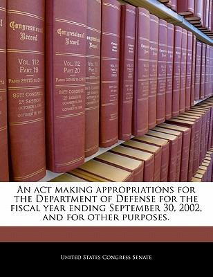 An ACT Making Appropriations for the Department of Defense for the Fiscal Year Ending September 30, 2002, and for Other Purposes. - United States Congress House of Represen (Creator)