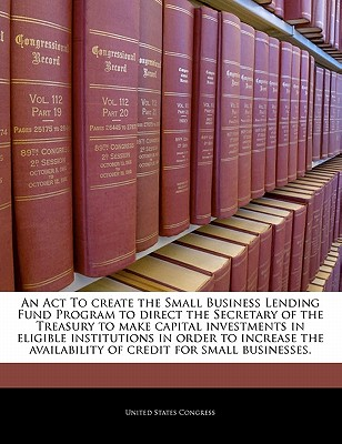 An ACT to Create the Small Business Lending Fund Program to Direct the Secretary of the Treasury to Make Capital Investments in Eligible Institutions in Order to Increase the Availability of Credit for Small Businesses. - United States Congress (Creator)