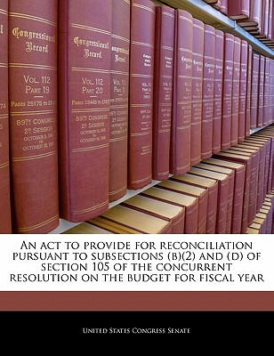 An ACT to Provide for Reconciliation Pursuant to Subsections (B)(2) and (D) of Section 105 of the Concurrent Resolution on the Budget for Fiscal Year - United States Congress (Creator)