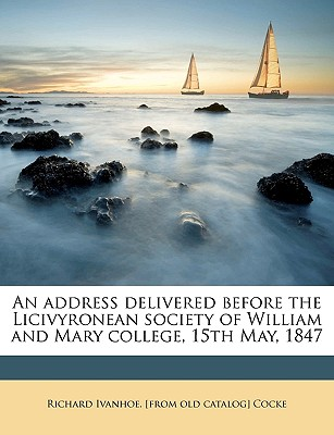 An Address Delivered Before the Licivyronean Society of William and Mary College, 15th May, 1847 - Cocke, Richard Ivanhoe