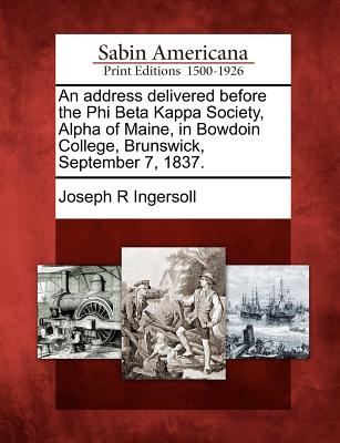 An Address Delivered Before the Phi Beta Kappa Society, Alpha of Maine, in Bowdoin College, Brunswick, September 7, 1837. - Ingersoll, Joseph R