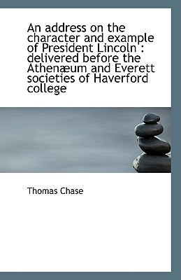 An Address on the Character and Example of President Lincoln: Delivered Before the Athenaeum and Eve - Chase, Thomas