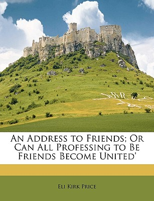 An Address to Friends; Or Can All Professing to Be Friends Become United' - Price, Eli Kirk