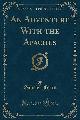 An Adventure with the Apaches (Classic Reprint) - Ferry, Gabriel
