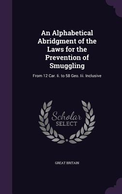 An Alphabetical Abridgment of the Laws for the Prevention of Smuggling: From 12 Car. II. to 58 Geo. III. Inclusive - Britain, Great