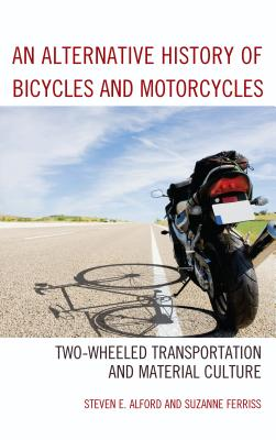 An Alternative History of Bicycles and Motorcycles: Two-Wheeled Transportation and Material Culture - Alford, Steven E