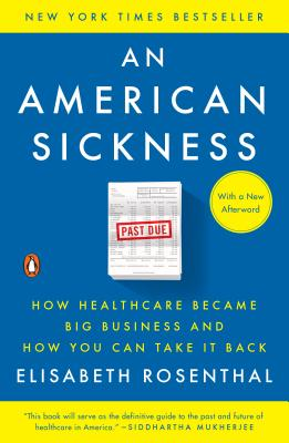 An American Sickness: How Healthcare Became Big Business and How You Can Take It Back - Rosenthal, Elisabeth