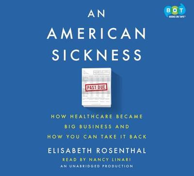 An American Sickness: How Healthcare Became Big Business and How You Can Take It Back - Rosenthal, Elisabeth, and Linari, Nancy (Read by)