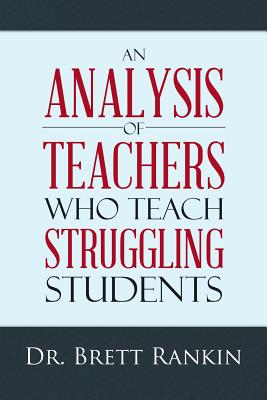 An Analysis of Teachers Who Teach Struggling Students - Rankin, Dr Brett