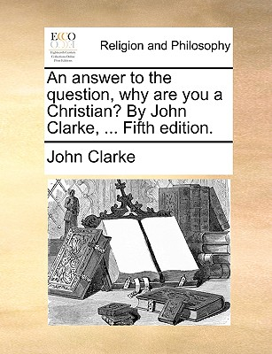 An Answer to the Question, Why Are You a Christian? by John Clarke, ... Fifth Edition. - Clarke, John