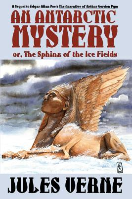 An Antarctic Mystery; Or, the Sphinx of the Ice Fields: A Sequel to Edgar Allan Poe's the Narrative of Arthur Gordon Pym - Verne, Jules