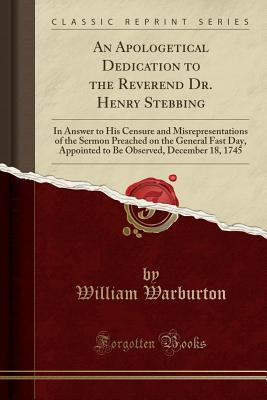 An Apologetical Dedication to the Reverend Dr. Henry Stebbing: In Answer to His Censure and Misrepresentations of the Sermon Preached on the General Fast Day, Appointed to Be Observed, December 18, 1745 (Classic Reprint) - Warburton, William