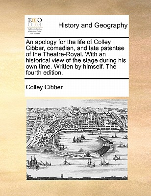 An Apology for the Life of Colley Cibber, Comedian, and Late Patentee of the Theatre-Royal. with an Historical View of the Stage During His Own Time. Written by Himself. the Fourth Edition. - Cibber, Colley