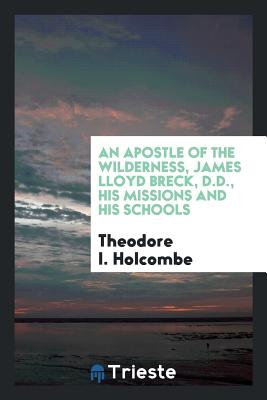 An Apostle of the Wilderness, James Lloyd Breck, D.D., His Missions and His Schools - Holcombe, Theodore I