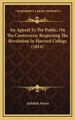 An Appeal to the Public, on the Controversy Respecting the Revolution in Harvard College (1814) - Morse, Jedidiah