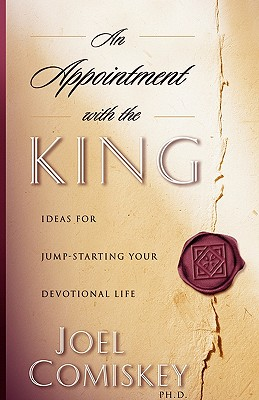An Appointment with the King: Ideas for Jump-Starting Your Devotional Life - Comiskey, Joel, PH.D.