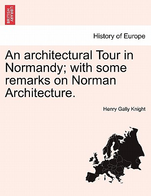 An Architectural Tour in Normandy; With Some Remarks on Norman Architecture. - Knight, Henry Gally