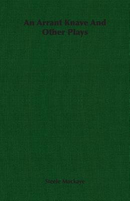 An Arrant Knave and Other Plays - Mackaye, Steele