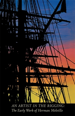 An Artist in the Rigging: The Early Work of Herman Melville - Dillingham, William B