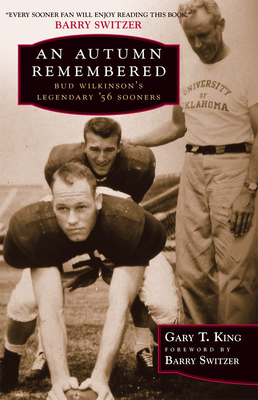 An Autumn Remembered: Bud Wilkinson's Legendary's 56 Sooners - King, Gary T, and Switzer, Barry (Foreword by)