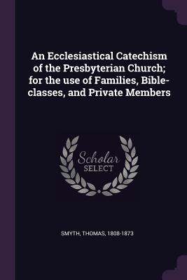 An Ecclesiastical Catechism of the Presbyterian Church; For the Use of Families, Bible-Classes, and Private Members - Smyth, Thomas