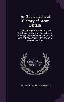 An Ecclesiastical History of Great Britain: Chiefly of England, from the First Planting of Christianity, to the End of the Reign of King Charles the Second, with a Brief Account of the Affairs of Religion in Ireland - Collier, Jeremy, and Barham, Francis