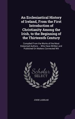 An Ecclesiastical History of Ireland, from the First Introduction of Christianity Among the Irish, to the Beginning of the Thirteenth Century: Compiled from the Works of the Most Esteemed Authors ... Who Have Written and Published on Matters Connected Wit - Lanigan, John