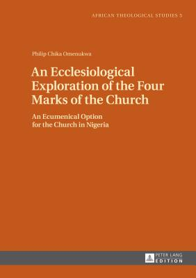An Ecclesiological Exploration of the Four Marks of the Church: An Eccumenical Option for the Church in Nigeria - Omenukwa, Philip Chika