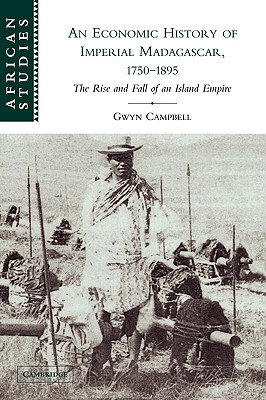 An Economic History of Imperial Madagascar, 1750 1895: The Rise and Fall of an Island Empire - Campbell, Gwyn