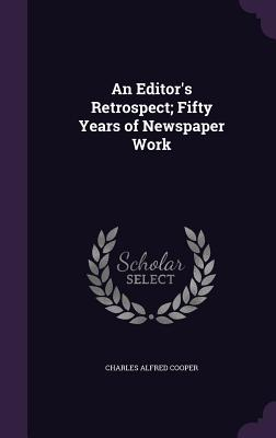 An Editor's Retrospect; Fifty Years of Newspaper Work - Cooper, Charles Alfred