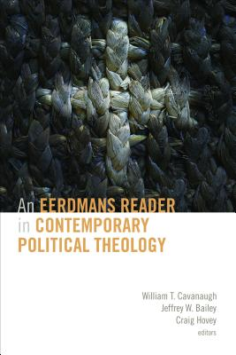 An Eerdmans Reader in Contemporary Political Theology - Cavanaugh, William T (Editor), and Bailey, Jeffrey W (Editor), and Hovey, Craig (Editor)