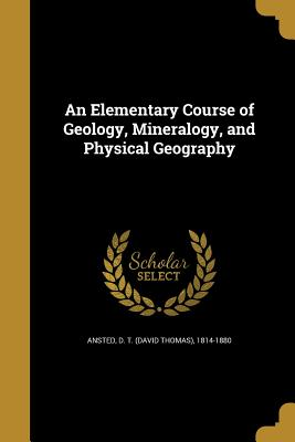 An Elementary Course of Geology, Mineralogy, and Physical Geography - Ansted, D T (David Thomas) 1814-1880 (Creator)