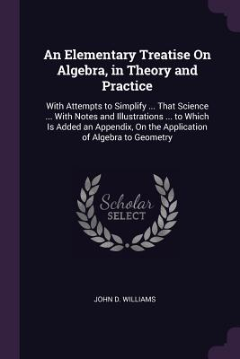An Elementary Treatise on Algebra, in Theory and Practice: With Attempts to Simplify ... That Science ... with Notes and Illustrations ... to Which Is Added an Appendix, on the Application of Algebra to Geometry - Williams, John D, Jr.