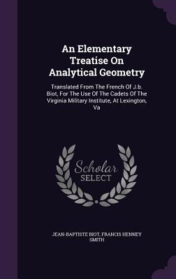 An Elementary Treatise on Analytical Geometry: Translated from the French of J.B. Biot, for the Use of the Cadets of the Virginia Military Institute, at Lexington, Va - Biot, Jean-Baptiste, and Francis Henney Smith (Creator)