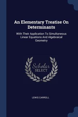 An Elementary Treatise on Determinants: With Their Application to Simultaneous Linear Equations and Algebraical Geometry - Carroll, Lewis