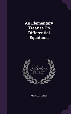 An Elementary Treatise on Differential Equations - Cohen, Abraham